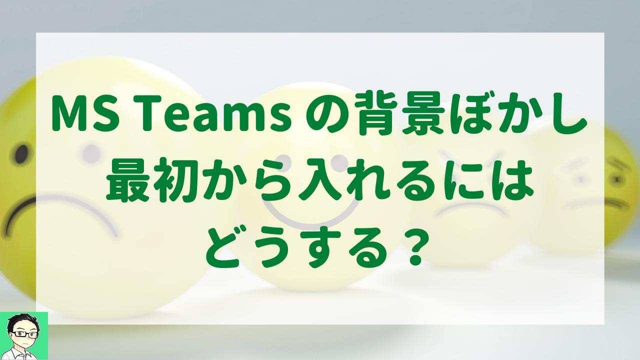 MS Teams の背景ぼかし、最初から入れるにはどうする?